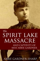 The Spirit Lake Massacre and the Captivity of Abbie Gardner (Expanded, Annotated) by Abbie Gardner-Sharp