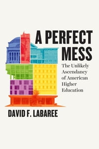 A Perfect Mess: The Unlikely Ascendancy of American Higher Education