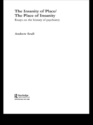 The Insanity of Place / The Place of Insanity Essays on the History of Psychiatry