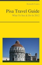 Pisa, Italy Travel Guide - What To See & Do by Kenneth Coates