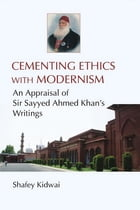 Cementing Ethics with Modernism: An Appraisal of Sir Sayyed Ahmed Khan's Writings by Shafey Kidwai