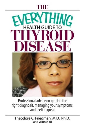 The Everything Health Guide To Thyroid Disease: Professional Advice on Getting the Right Diagnosis,  Managing Your Symptoms,  And Feeling Great Professi