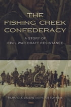 The Fishing Creek Confederacy: A Story of Civil War Draft Resistance by Richard A. Sauers