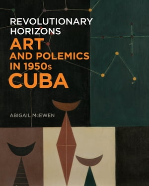 Revolutionary Horizons Art and Polemics in 1950s Cuba