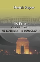 India of Our Times: An Experiment in Democracy by Harish Kapur