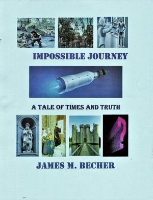 Impossible Journey, A Tale of Times and Truth by James M. Becher