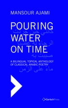 Pouring Water on Time. A Bilingual Topical Anthology of Classical Arabic Poetry. ?With a Foreword by Sadik J. Al-Azm by Mansour Ajami