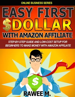 Easy First $Dollar With Amazon Affiliate: Step-By-Step Guide and Low-Cost Setup for Beginners to Make Money with Amazon Affiliate by Rawee M.
