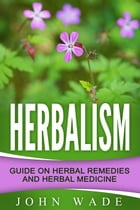 Herbalism: Guide On Herbal Remedies and Herbal Medicine by John Wade