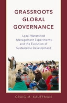 Grassroots Global Governance: Local Watershed Management Experiments and the Evolution of Sustainable Development by Craig M. Kauffman
