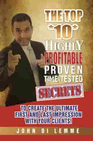 The Top *10* Highly Profitable, Proven, Time-Tested Secrets to Create the Ultimate First and Last Impression with Your Clients by John Di Lemme
