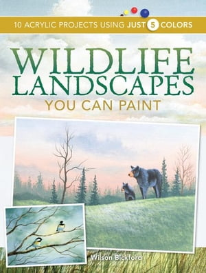 Wildlife Landscapes You Can Paint: 10 Acrylic Projects Using Just 5 Colors 10 Acrylic Projects Using Just 5 Colors