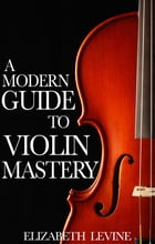 A Modern Guide to Violin Mastery: Unlock Your Potential by Elizabeth Levine