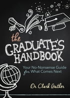 The Graduate's Handbook: Your No-Nonsense Guide for What Comes Next by Clark Gaither, MD
