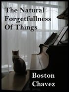 The Natural Forgetfullness Of Things by Boston Chavez