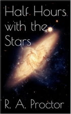 Half Hours with the Stars by Richard A. Proctor