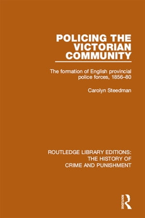 Policing the Victorian Community The Formation of English Provincial Police Forces,  1856-80