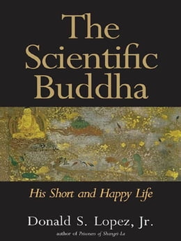 Book The Scientific Buddha: His Short and Happy Life by Donald S. Lopez Jr.