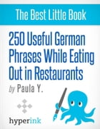 250 Useful German Phrases for Eating Out in Restaurants (German Vocabulary, Usage, and Pronunciation Tips) by Paula  Y.