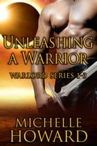Unleashing A Warrior: Warlord Series by Michelle Howard