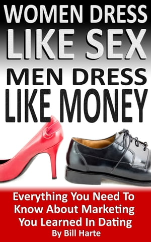Women Dress Like Sex, Men Dress Like Money: Everything You Need To Know About Marketing You Learned In Dating by Bill Harte