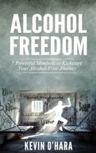 Alcohol Freedom: 7 Powerful Mindsets to Kickstart Your Alcohol-Free Journey! by Kevin O'Hara