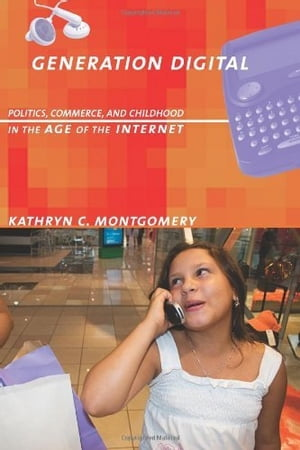 Generation Digital: Politics, Commerce, and Childhood in the Age of the Internet by Kathryn C. Montgomery