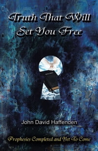 Truth That Will Set You Free: Prophesies Completed and Yet To Come