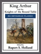 King Arthur and the Knights of the Round Table by Rupert S. Holland