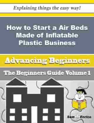 How to Start a Air Beds Made of Inflatable Plastic Business (Beginners Guide): How to Start a Air Beds Made of Inflatable Plastic Business (Beginners Guide) by Verlie Mckee