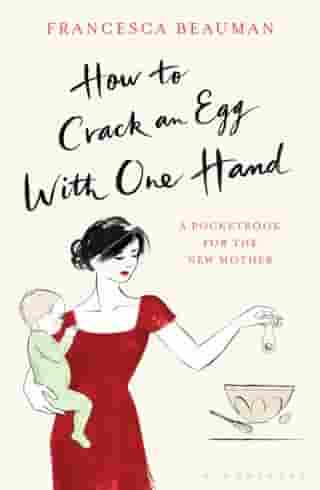 How to Crack an Egg with One Hand: A Pocketbook for the New Mother by Francesca Beauman