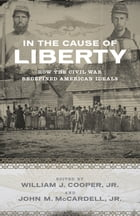 In the Cause of Liberty: How the Civil War Redefined American Ideals by William J. Cooper Jr.
