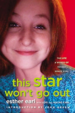Book This Star Won't Go Out: The Life and Words of Esther Grace Earl by Esther Earl