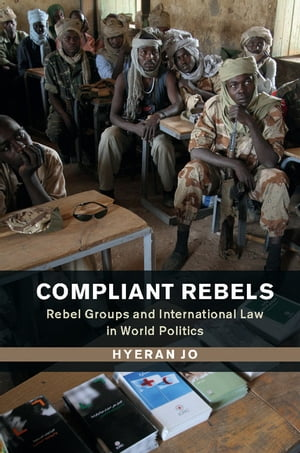 Compliant Rebels Rebel Groups and International Law in World Politics