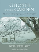 Ghosts in the Garden: Reflections on Endings, Beginnings, and the Unearthing of Self