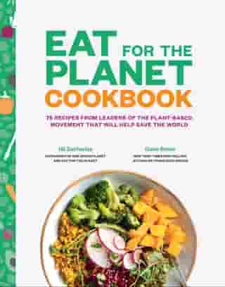 Eat for the Planet Cookbook: 75 Recipes from Leaders of the Plant-Based Movement that Will Help Save the World