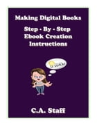 Making Digital Books: Step - By - Step E book Creation Instructions by C. A. Staff