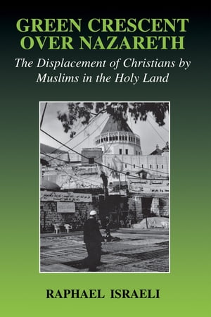 Green Crescent Over Nazareth The Displacement of Christians by Muslims in the Holy Land