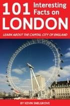 101 Interesting Facts on London: Learn About the Capital City of England by Kevin Snelgrove