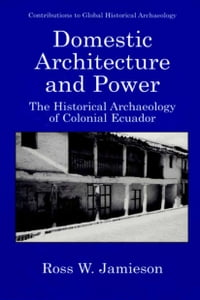 Domestic Architecture and Power: The Historical Archaeology of Colonial Ecuador