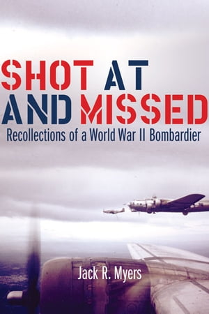 Shot at and Missed Recollections of a World War II Bombardier