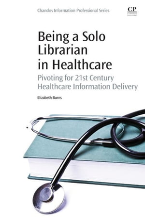 Being a Solo Librarian in Healthcare Pivoting for 21st Century Healthcare Information Delivery