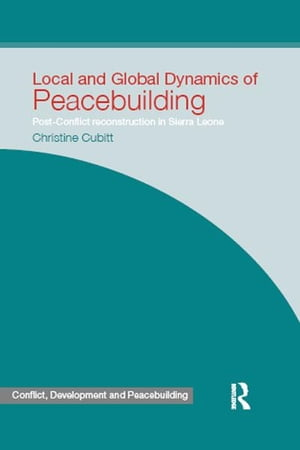 Local and Global Dynamics of Peacebuilding Postconflict reconstruction in Sierra Leone