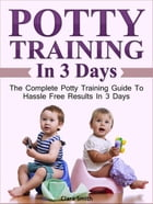 Potty Training In 3 Days: The Complete Potty Training Guide To Hassle Free Results In 3 Days by Clara Smith