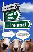 Seen and Heard in Ireland by Des McHale
