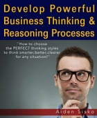 Develop Powerful Business Thinking and Reasoning Processes:How To Choose The Perfect Thinking Styles To Think Smarter,Better,Clearer For Any Situation by Aiden Sisko