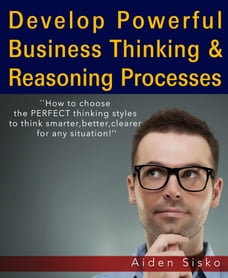 Develop Powerful Business Thinking and Reasoning Processes:How To Choose The Perfect Thinking…