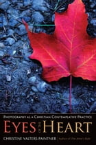 The Eyes of the Heart: Photography as a Christian Contemplative Practice by Christine Valters Paintner