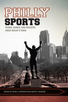Philly Sports: Teams, Games, and Athletes from Rocky's Town