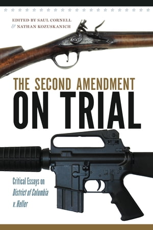 The Second Amendment on Trial Critical Essays on District of Columbia v. Heller